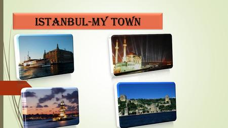 Istanbul-my town. Istanbul(İstanbul:in Turkish) A Brief Description  Istanbul (Turkish: İstanbul) is a city on the European side of Turkey.  It is the.