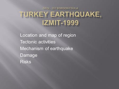 Location and map of region Tectonic activities Mechanism of earthquake Damage Risks.