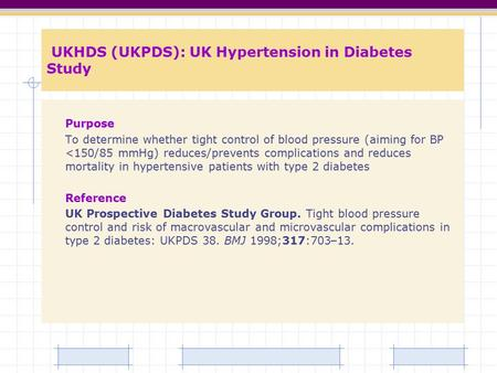 UKHDS (UKPDS): UK Hypertension in Diabetes Study Purpose To determine whether tight control of blood pressure (aiming for BP <150/85 mmHg) reduces/prevents.