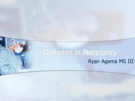 Diabetes in Pregnancy Ryan Agema MS III. Diabetes in Pregnancy Epidemiology Epidemiology Classification Classification Pathophysiology Pathophysiology.