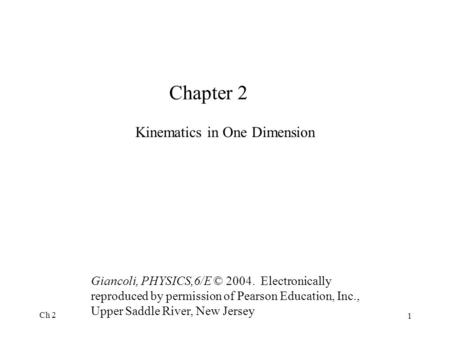 Ch 2 1 Chapter 2 Kinematics in One Dimension Giancoli, PHYSICS,6/E © 2004. Electronically reproduced by permission of Pearson Education, Inc., Upper Saddle.