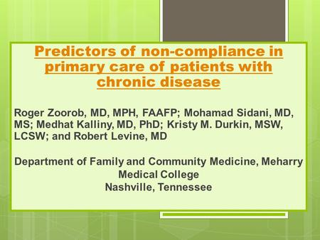 Predictors of non-compliance in primary care of patients with chronic disease Roger Zoorob, MD, MPH, FAAFP; Mohamad Sidani, MD, MS; Medhat Kalliny, MD,