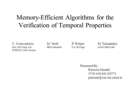 Memory-Efficient Algorithms for the Verification of Temporal Properties C. Courcoubetis Inst. Of Comp. Sci. FORTH, Crete, Greece M. Verdi IBM Almaden P.