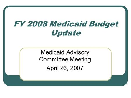FY 2008 Medicaid Budget Update Medicaid Advisory Committee Meeting April 26, 2007.