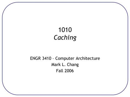 1010 Caching ENGR 3410 – Computer Architecture Mark L. Chang Fall 2006.