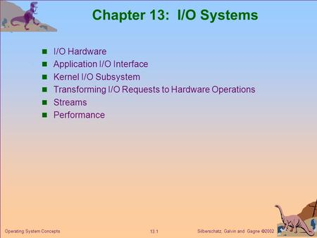 Silberschatz, Galvin and Gagne  2002 13.1 Operating System Concepts Chapter 13: I/O Systems I/O Hardware Application I/O Interface Kernel I/O Subsystem.