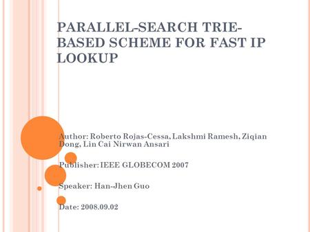 PARALLEL-SEARCH TRIE- BASED SCHEME FOR FAST IP LOOKUP Author: Roberto Rojas-Cessa, Lakshmi Ramesh, Ziqian Dong, Lin Cai Nirwan Ansari Publisher: IEEE GLOBECOM.