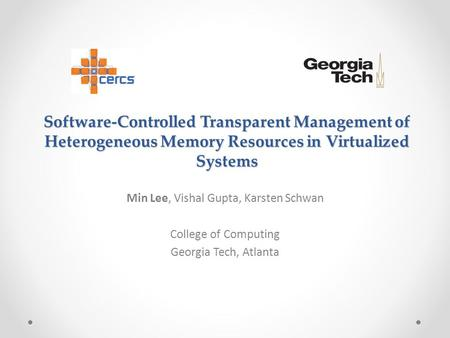Software-Controlled Transparent Management of Heterogeneous Memory Resources in Virtualized Systems Min Lee, Vishal Gupta, Karsten Schwan College of Computing.