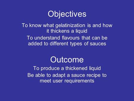 Objectives To know what gelatinization is and how it thickens a liquid To understand flavours that can be added to different types of sauces Outcome To.