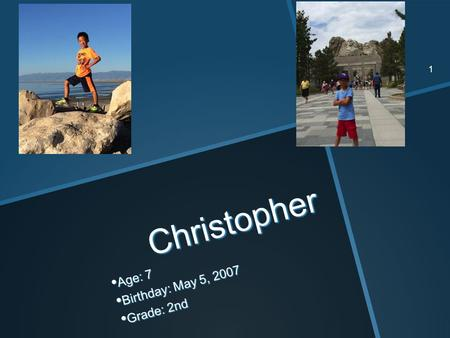 Christopher Age: 7 Age: 7 Birthday: May 5, 2007 Birthday: May 5, 2007 Grade: 2nd Grade: 2nd 1.
