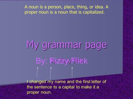 My grammar page by: fizzy flick By: Fizzy Flick I changed my name and the first letter of the sentence to a capital to make it a proper noun. A noun is.