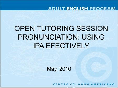 OPEN TUTORING SESSION PRONUNCIATION: USING IPA EFECTIVELY May, 2010.
