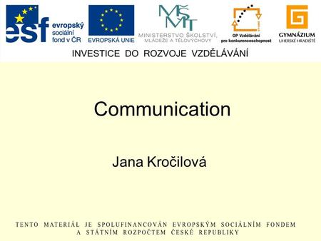 Communication Jana Kročilová. Why? to share ideas to express one´s feeling and emotions to give and get information to be in contact with someone to entertain.