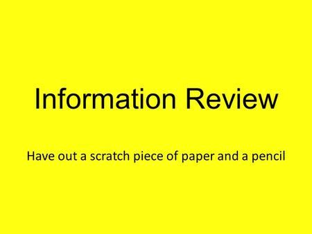 Information Review Have out a scratch piece of paper and a pencil.
