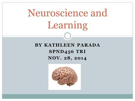 BY KATHLEEN PARADA SPND456 TRI NOV. 28, 2014 Neuroscience and Learning.