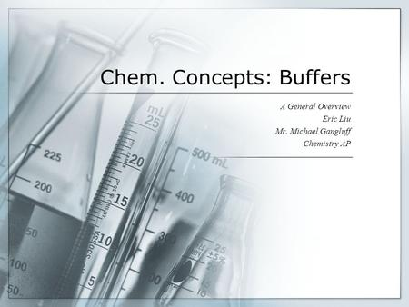 Chem. Concepts: Buffers A General Overview Eric Liu Mr. Michael Gangluff Chemistry AP.