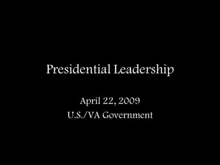 Presidential Leadership April 22, 2009 U.S./VA Government.