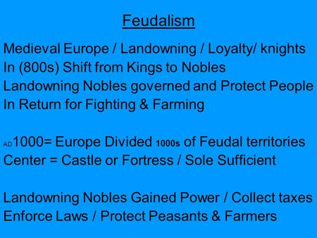 Feudalism Medieval Europe / Landowning / Loyalty/ knights In (800s) Shift from Kings to Nobles Landowning Nobles governed and Protect People In Return.