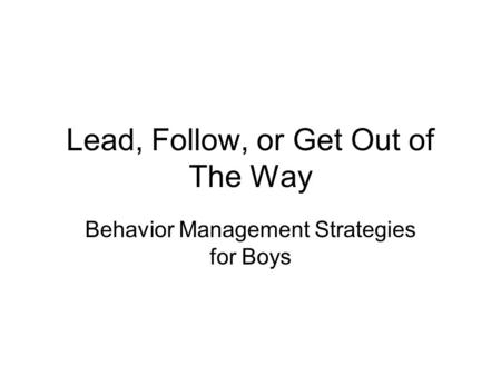 Lead, Follow, or Get Out of The Way Behavior Management Strategies for Boys.
