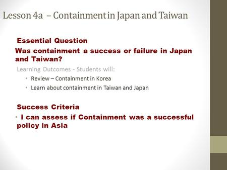 Lesson 4a – Containment in Japan and Taiwan Essential Question Was containment a success or failure in Japan and Taiwan? Learning Outcomes - Students will: