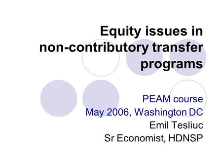 Equity issues in non-contributory transfer programs PEAM course May 2006, Washington DC Emil Tesliuc Sr Economist, HDNSP.