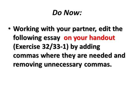 Do Now: Working with your partner, edit the following essay on your handout (Exercise 32/33-1) by adding commas where they are needed and removing unnecessary.