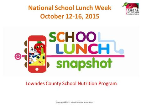 Lowndes County School Nutrition Program National School Lunch Week October 12-16, 2015 Copyright  2015 School Nutrition Association.