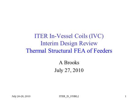ITER In-Vessel Coils (IVC) Interim Design Review Thermal Structural FEA of Feeders A Brooks July 27, 2010 July 26-28, 20101ITER_D_353BL2.