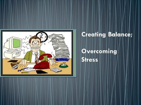 "Creating Balance; Overcoming Stress. 1. Quick-write, to be completed in your Notebook. 2. Intro to ""Creating Balance,"" managing stress in our lives. Notes."