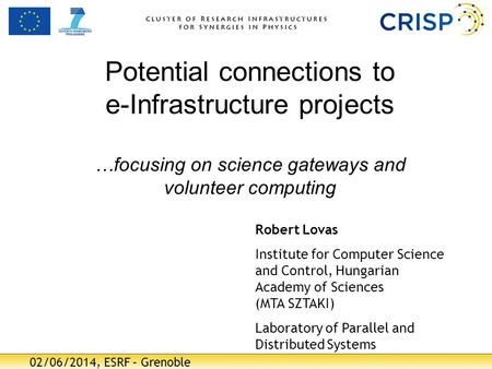 02/06/2014, ESRF – Grenoble Potential connections to e-Infrastructure projects …focusing on science gateways and volunteer computing Robert Lovas Institute.