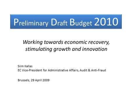 P reliminary D raft B udget 2010 Working towards economic recovery, stimulating growth and innovation Siim Kallas EC Vice-President for Administrative.