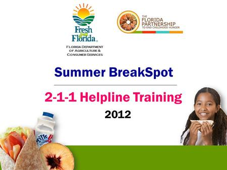 Summer BreakSpot 2-1-1 Helpline Training 2012 Florida Department of Agriculture & Consumer Services.