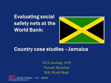 Evaluating social safety nets at the World Bank: Country case studies –Jamaica AEA meetings 2010 Victoria Monchuk IEG World Bank 1.