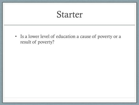Starter Is a lower level of education a cause of poverty or a result of poverty?
