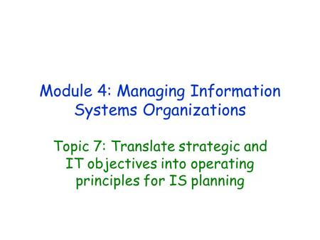 Module 4: Managing Information Systems Organizations Topic 7: Translate strategic and IT objectives into operating principles for IS planning.