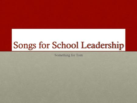 Songs for School Leadership Something for Tom. Dear Tom I tried Abba, but the song choice was too limited to reflect what Leadership is about. This is.
