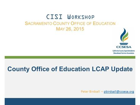 County Office of Education LCAP Update Peter Birdsall – CISI W ORKSHOP S ACRAMENTO C OUNTY O FFICE OF E DUCATION.