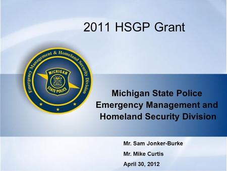 2011 HSGP Grant Michigan State Police Emergency Management and Homeland Security Division Mr. Sam Jonker-Burke Mr. Mike Curtis April 30, 2012.