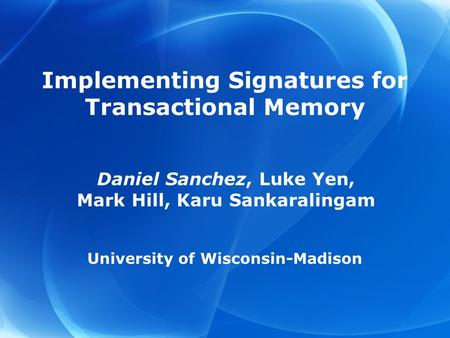 Implementing Signatures for Transactional Memory Daniel Sanchez, Luke Yen, Mark Hill, Karu Sankaralingam University of Wisconsin-Madison.