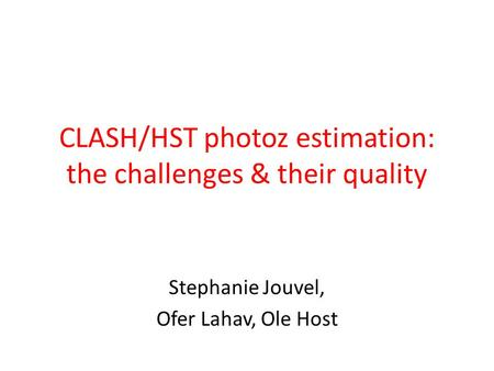 CLASH/HST photoz estimation: the challenges & their quality Stephanie Jouvel, Ofer Lahav, Ole Host.