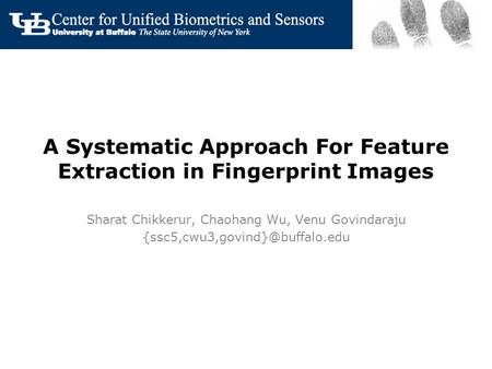 A Systematic Approach For Feature Extraction in Fingerprint Images Sharat Chikkerur, Chaohang Wu, Venu Govindaraju