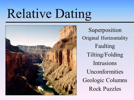 Relative Dating Superposition Original Horizontality Faulting Tilting/Folding Intrusions Unconformities Geologic Columns Rock Puzzles.