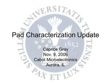 Pad Characterization Update Caprice Gray Nov. 9, 2006 Cabot Microelectronics Aurora, IL.