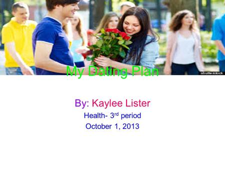 My Dating Plan By: Kaylee Lister Health- 3 rd period October 1, 2013.