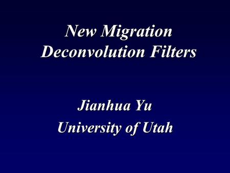 New Migration Deconvolution Filters Jianhua Yu University of Utah.