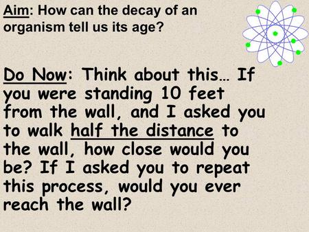 Do Now: Think about this… If you were standing 10 feet from the wall, and I asked you to walk half the distance to the wall, how close would you be? If.