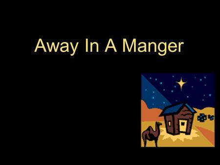 Away In A Manger. Away in a manger No crib for a bed The little Lord Jesus Laid down His sweet head The stars in the sky Looked down where He lay The.