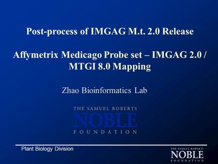 Plant Biology Division Post-process of IMGAG M.t. 2.0 Release Affymetrix Medicago Probe set – IMGAG 2.0 / MTGI 8.0 Mapping Zhao Bioinformatics Lab.