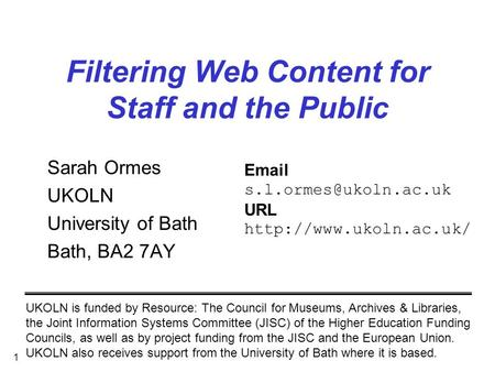1 Filtering Web Content for Staff and the Public Sarah Ormes UKOLN University of Bath Bath, BA2 7AY UKOLN is funded by Resource: The Council for Museums,