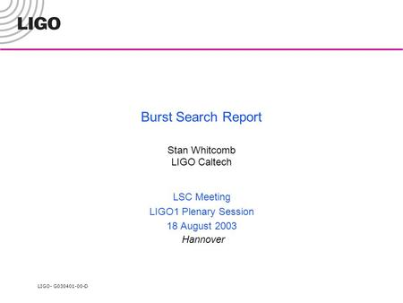 LIGO- G030401-00-D Burst Search Report Stan Whitcomb LIGO Caltech LSC Meeting LIGO1 Plenary Session 18 August 2003 Hannover.